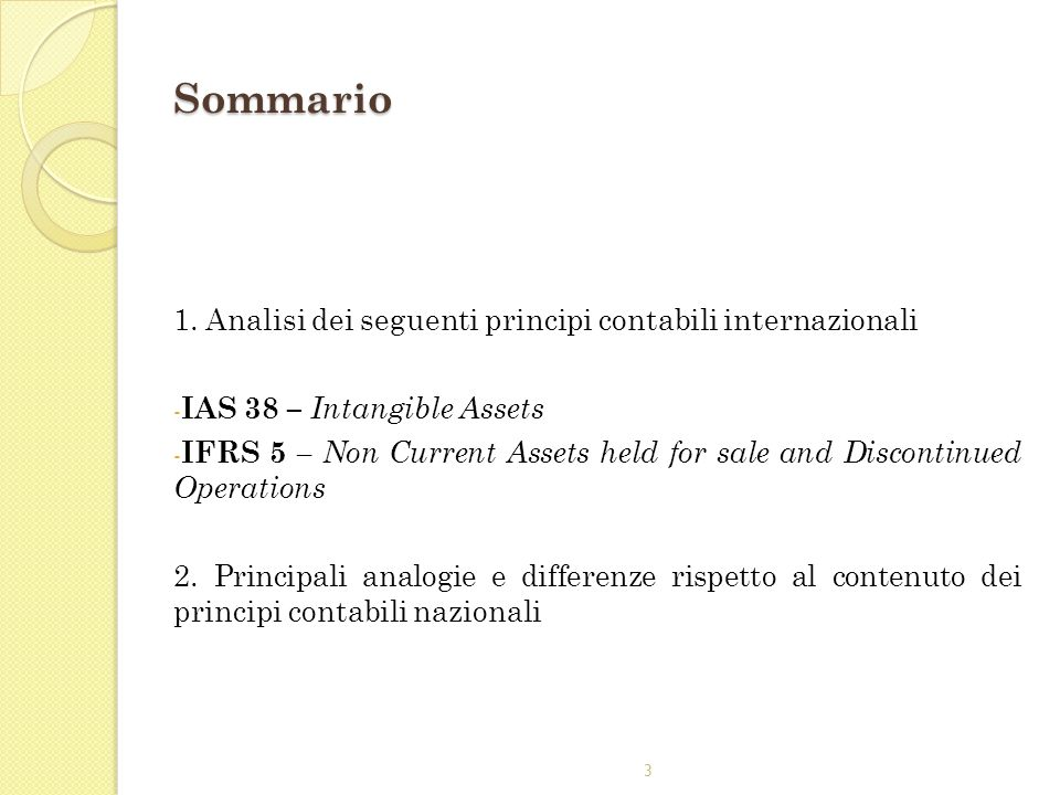 3 Sommario 1. Analisi dei seguenti principi contabili internazionali - IAS 38 – Intangible Assets - IFRS 5 – Non Current Assets held for sale and Disc