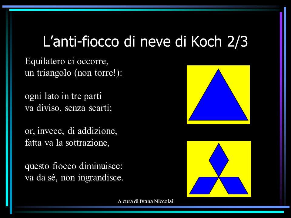 A cura di Ivana Niccolai Lanti-fiocco di neve di Koch 2/3 Equilatero ci occorre, un triangolo (non torre!): ogni lato in tre parti va diviso, senza sc