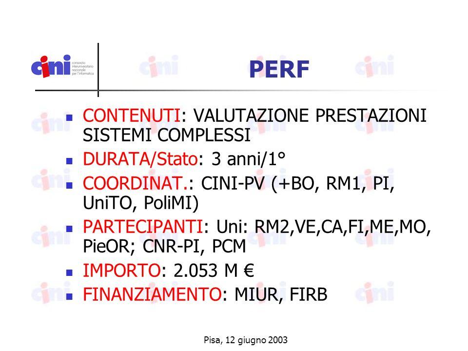 Pisa, 12 giugno 2003 PERF CONTENUTI: VALUTAZIONE PRESTAZIONI SISTEMI COMPLESSI DURATA/Stato: 3 anni/1° COORDINAT.: CINI-PV (+BO, RM1, PI, UniTO, PoliMI) PARTECIPANTI: Uni: RM2,VE,CA,FI,ME,MO, PieOR; CNR-PI, PCM IMPORTO: 2.053 M FINANZIAMENTO: MIUR, FIRB