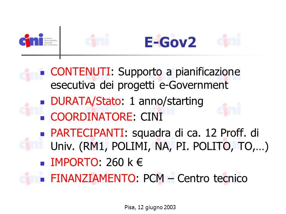Pisa, 12 giugno 2003 E-Gov2 CONTENUTI: Supporto a pianificazione esecutiva dei progetti e-Government DURATA/Stato: 1 anno/starting COORDINATORE: CINI PARTECIPANTI: squadra di ca.
