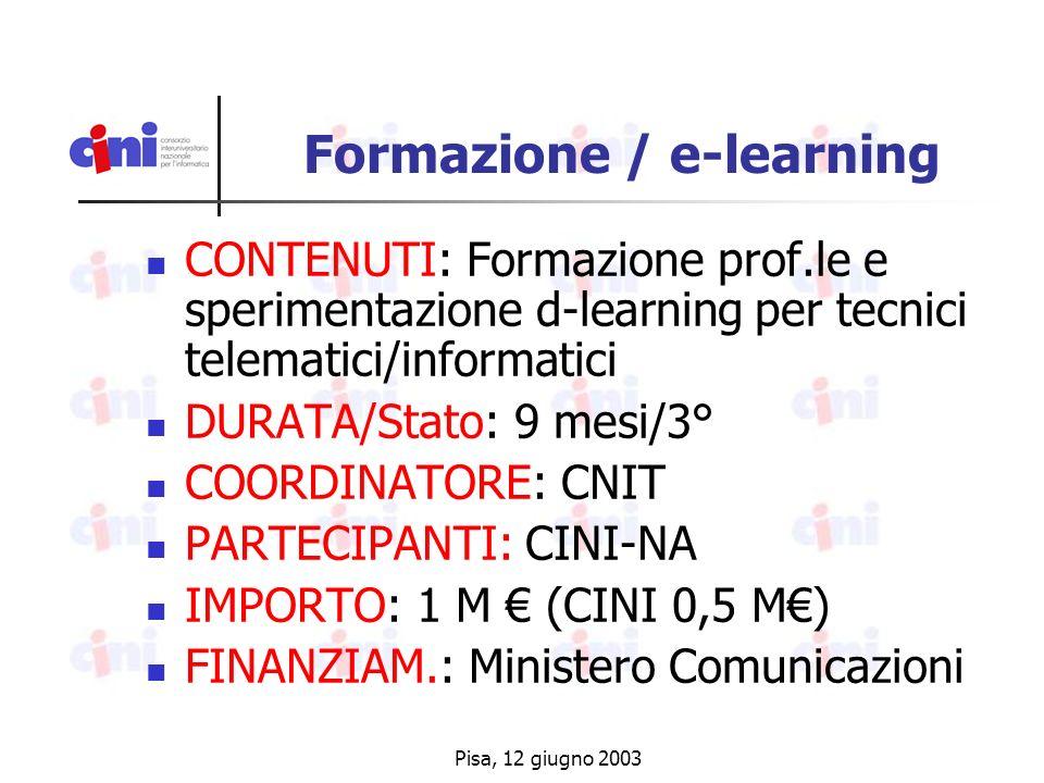 Pisa, 12 giugno 2003 Formazione / e-learning CONTENUTI: Formazione prof.le e sperimentazione d-learning per tecnici telematici/informatici DURATA/Stato: 9 mesi/3° COORDINATORE: CNIT PARTECIPANTI: CINI-NA IMPORTO: 1 M (CINI 0,5 M) FINANZIAM.: Ministero Comunicazioni