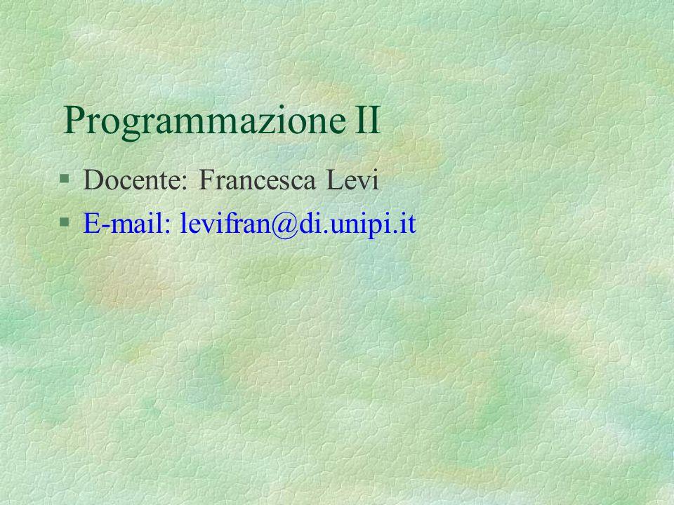Programmazione II §Docente: Francesca Levi §E-mail: levifran@di.unipi.it