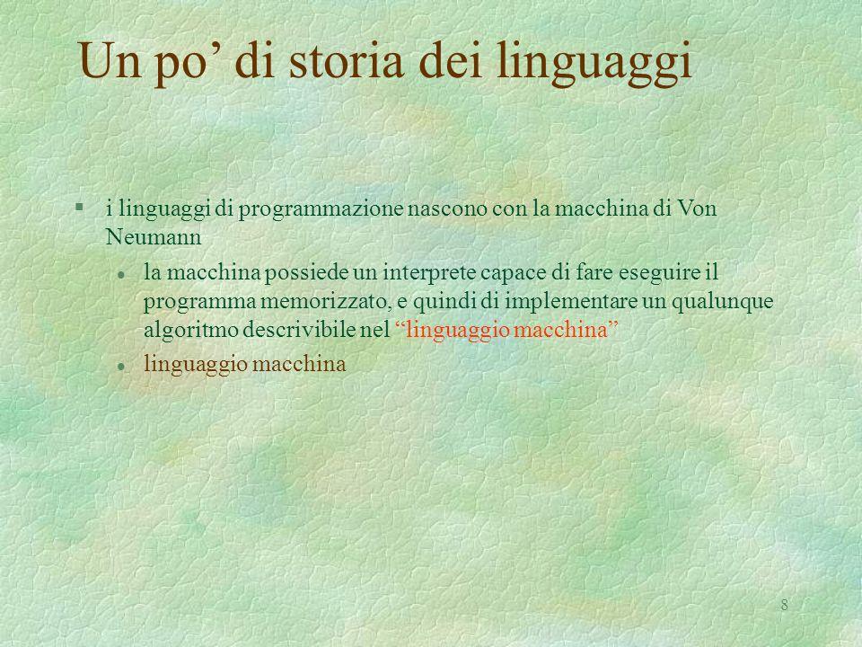 8 Un po di storia dei linguaggi §i linguaggi di programmazione nascono con la macchina di Von Neumann l la macchina possiede un interprete capace di f