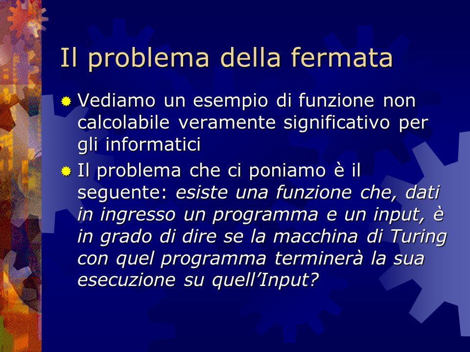 Il problema della fermata Vediamo un esempio di funzione non calcolabile veramente significativo per gli informatici Vediamo un esempio di funzione no