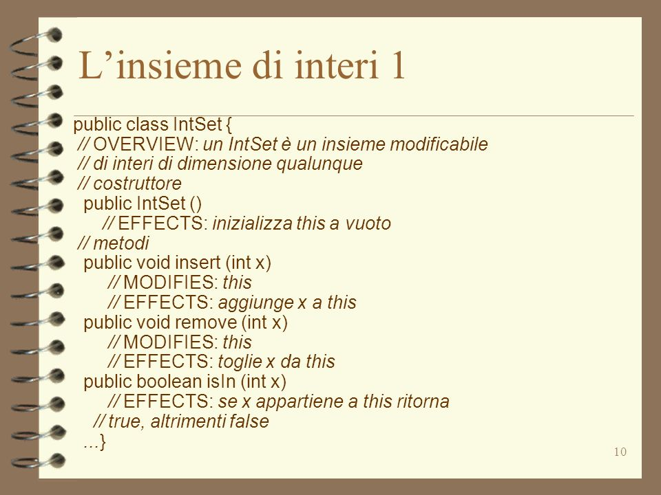 10 Linsieme di interi 1 public class IntSet { // OVERVIEW: un IntSet è un insieme modificabile // di interi di dimensione qualunque // costruttore public IntSet () // EFFECTS: inizializza this a vuoto // metodi public void insert (int x) // MODIFIES: this // EFFECTS: aggiunge x a this public void remove (int x) // MODIFIES: this // EFFECTS: toglie x da this public boolean isIn (int x) // EFFECTS: se x appartiene a this ritorna // true, altrimenti false...}
