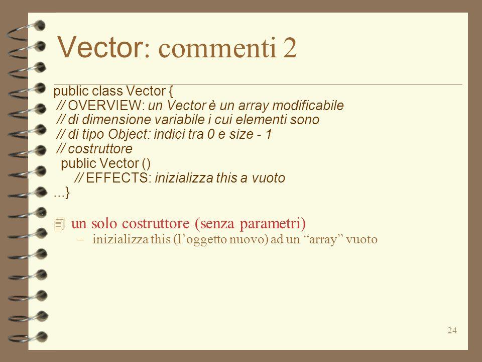 24 Vector : commenti 2 public class Vector { // OVERVIEW: un Vector è un array modificabile // di dimensione variabile i cui elementi sono // di tipo Object: indici tra 0 e size - 1 // costruttore public Vector () // EFFECTS: inizializza this a vuoto...} 4 un solo costruttore (senza parametri) –inizializza this (loggetto nuovo) ad un array vuoto
