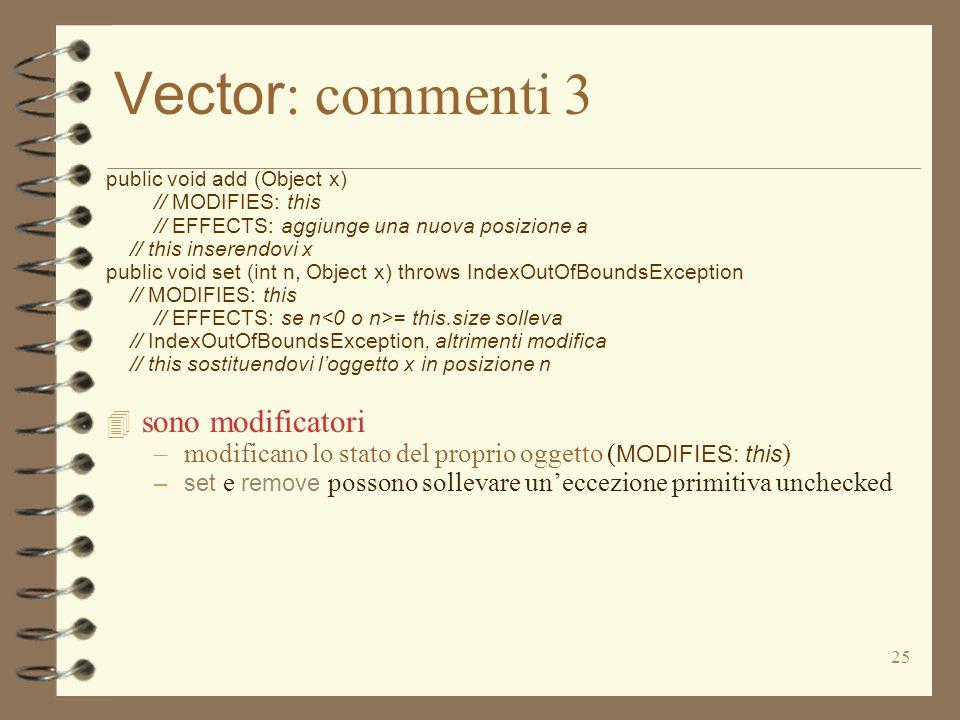 25 Vector : commenti 3 public void add (Object x) // MODIFIES: this // EFFECTS: aggiunge una nuova posizione a // this inserendovi x public void set (int n, Object x) throws IndexOutOfBoundsException // MODIFIES: this // EFFECTS: se n = this.size solleva // IndexOutOfBoundsException, altrimenti modifica // this sostituendovi loggetto x in posizione n 4 sono modificatori –modificano lo stato del proprio oggetto ( MODIFIES: this ) –set e remove possono sollevare uneccezione primitiva unchecked