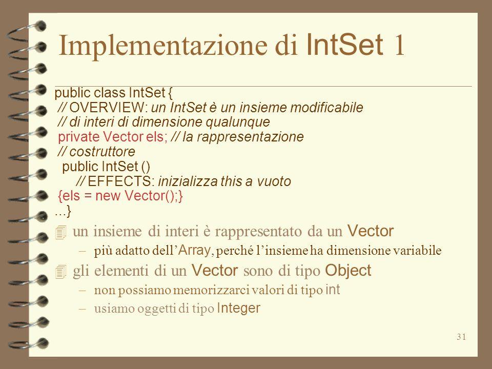 31 Implementazione di IntSet 1 public class IntSet { // OVERVIEW: un IntSet è un insieme modificabile // di interi di dimensione qualunque private Vector els; // la rappresentazione // costruttore public IntSet () // EFFECTS: inizializza this a vuoto {els = new Vector();}...} un insieme di interi è rappresentato da un Vector –più adatto dell Array, perché linsieme ha dimensione variabile gli elementi di un Vector sono di tipo Object –non possiamo memorizzarci valori di tipo int –usiamo oggetti di tipo Integer