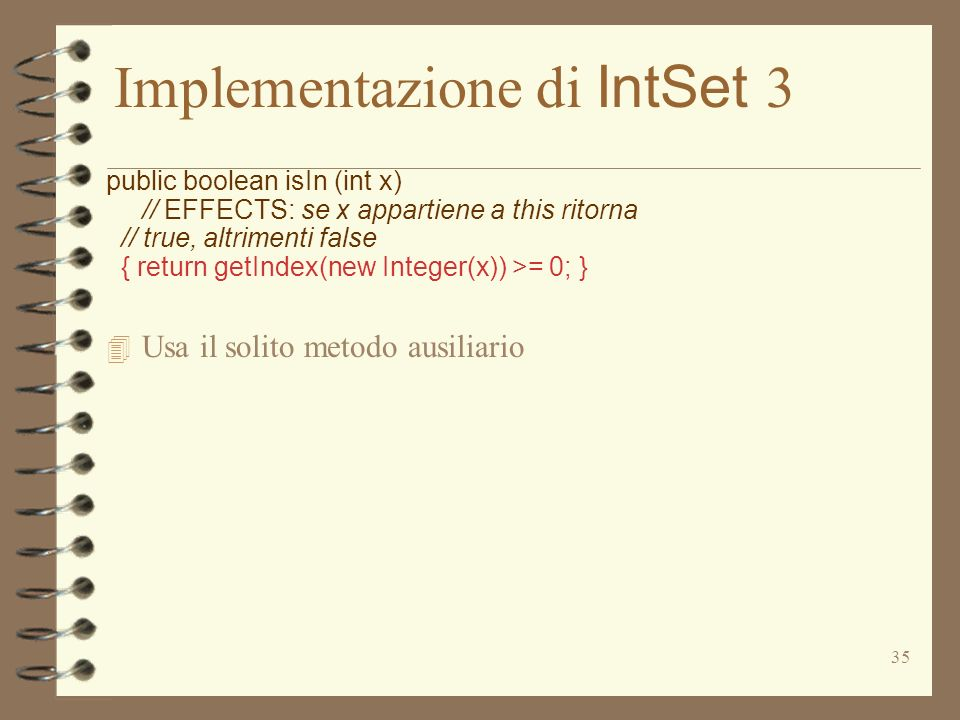 35 Implementazione di IntSet 3 public boolean isIn (int x) // EFFECTS: se x appartiene a this ritorna // true, altrimenti false { return getIndex(new Integer(x)) >= 0; } 4 Usa il solito metodo ausiliario
