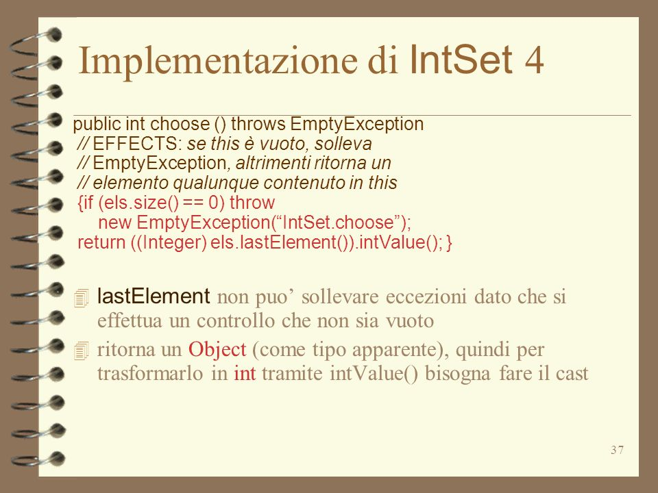 37 Implementazione di IntSet 4 public int choose () throws EmptyException // EFFECTS: se this è vuoto, solleva // EmptyException, altrimenti ritorna un // elemento qualunque contenuto in this {if (els.size() == 0) throw new EmptyException(IntSet.choose); return ((Integer) els.lastElement()).intValue(); } lastElement non puo sollevare eccezioni dato che si effettua un controllo che non sia vuoto 4 ritorna un Object (come tipo apparente), quindi per trasformarlo in int tramite intValue() bisogna fare il cast