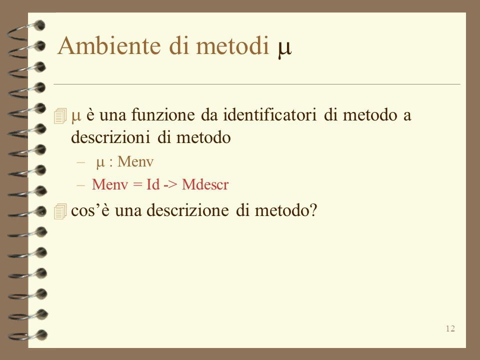12 Ambiente di metodi è una funzione da identificatori di metodo a descrizioni di metodo – : Menv –Menv = Id -> Mdescr 4 cosè una descrizione di metodo