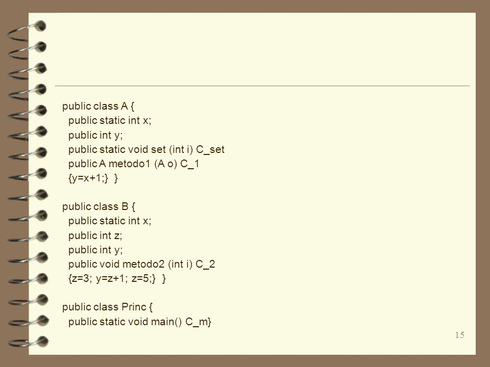 15 public class A { public static int x; public int y; public static void set (int i) C_set public A metodo1 (A o) C_1 {y=x+1;} } public class B { public static int x; public int z; public int y; public void metodo2 (int i) C_2 {z=3; y=z+1; z=5;} } public class Princ { public static void main() C_m}