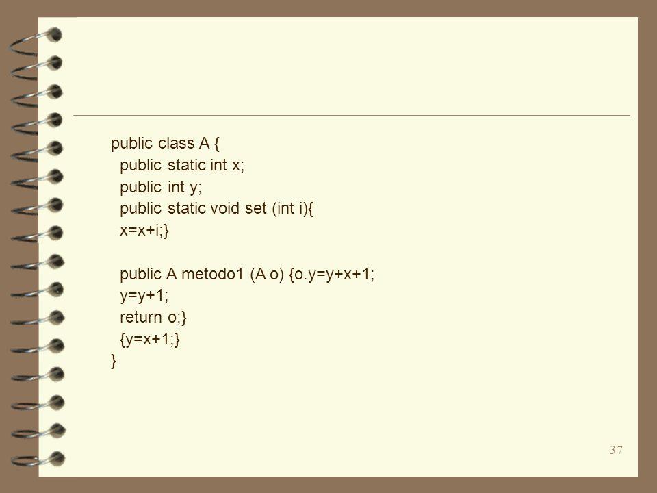 37 public class A { public static int x; public int y; public static void set (int i){ x=x+i;} public A metodo1 (A o) {o.y=y+x+1; y=y+1; return o;} {y=x+1;} }