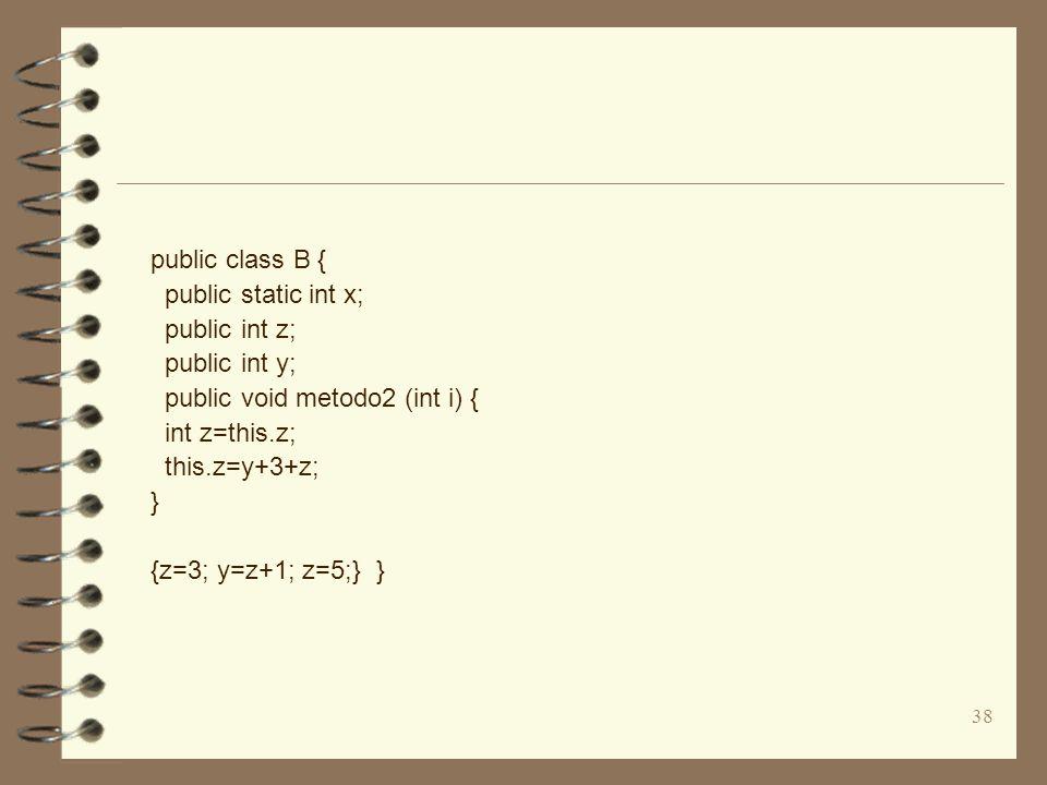 38 public class B { public static int x; public int z; public int y; public void metodo2 (int i) { int z=this.z; this.z=y+3+z; } {z=3; y=z+1; z=5;} }