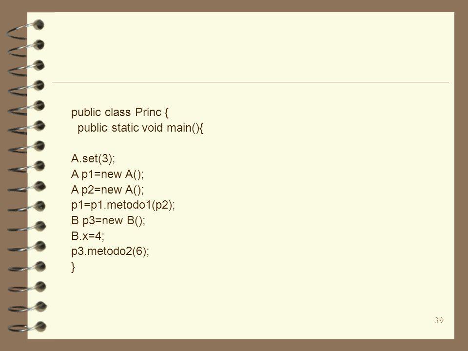 39 public class Princ { public static void main(){ A.set(3); A p1=new A(); A p2=new A(); p1=p1.metodo1(p2); B p3=new B(); B.x=4; p3.metodo2(6); }