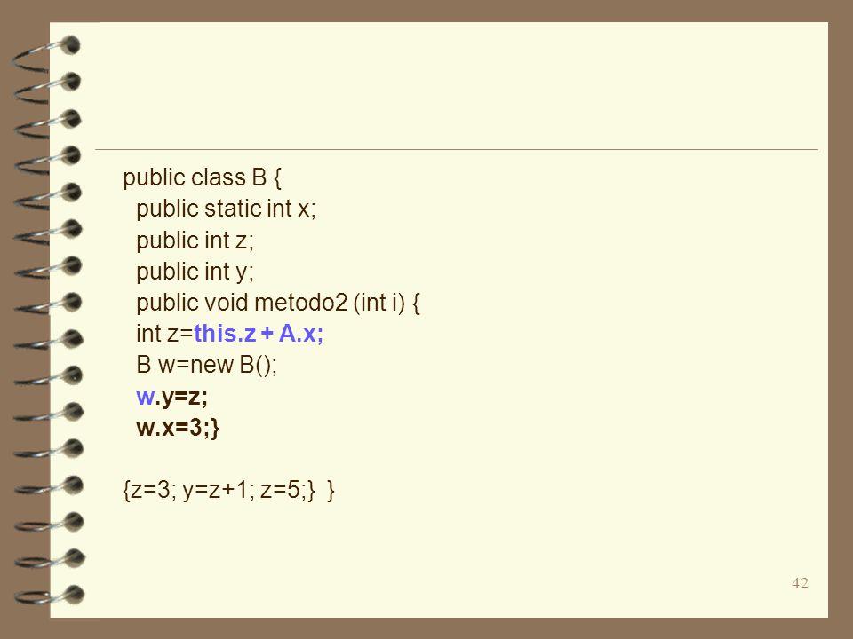 42 public class B { public static int x; public int z; public int y; public void metodo2 (int i) { int z=this.z + A.x; B w=new B(); w.y=z; w.x=3;} {z=3; y=z+1; z=5;} }
