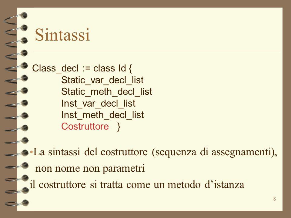 8 Sintassi Class_decl := class Id { Static_var_decl_list Static_meth_decl_list Inst_var_decl_list Inst_meth_decl_list Costruttore } La sintassi del costruttore (sequenza di assegnamenti), non nome non parametri il costruttore si tratta come un metodo distanza