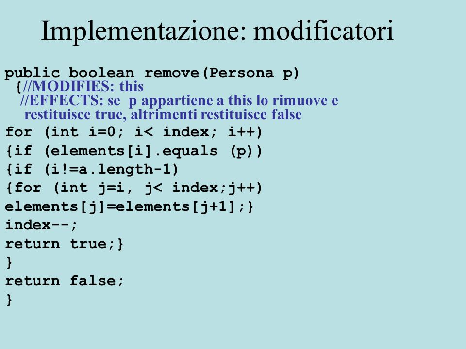 Implementazione: modificatori public boolean remove(Persona p) { //MODIFIES: this //EFFECTS: se p appartiene a this lo rimuove e restituisce true, altrimenti restituisce false for (int i=0; i< index; i++) {if (elements[i].equals (p)) {if (i!=a.length-1) {for (int j=i, j< index;j++) elements[j]=elements[j+1];} index--; return true;} } return false; }