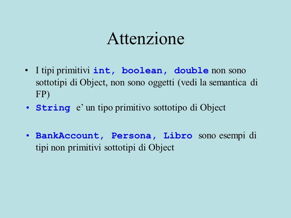 Attenzione I tipi primitivi int, boolean, double non sono sottotipi di Object, non sono oggetti (vedi la semantica di FP) String e un tipo primitivo s