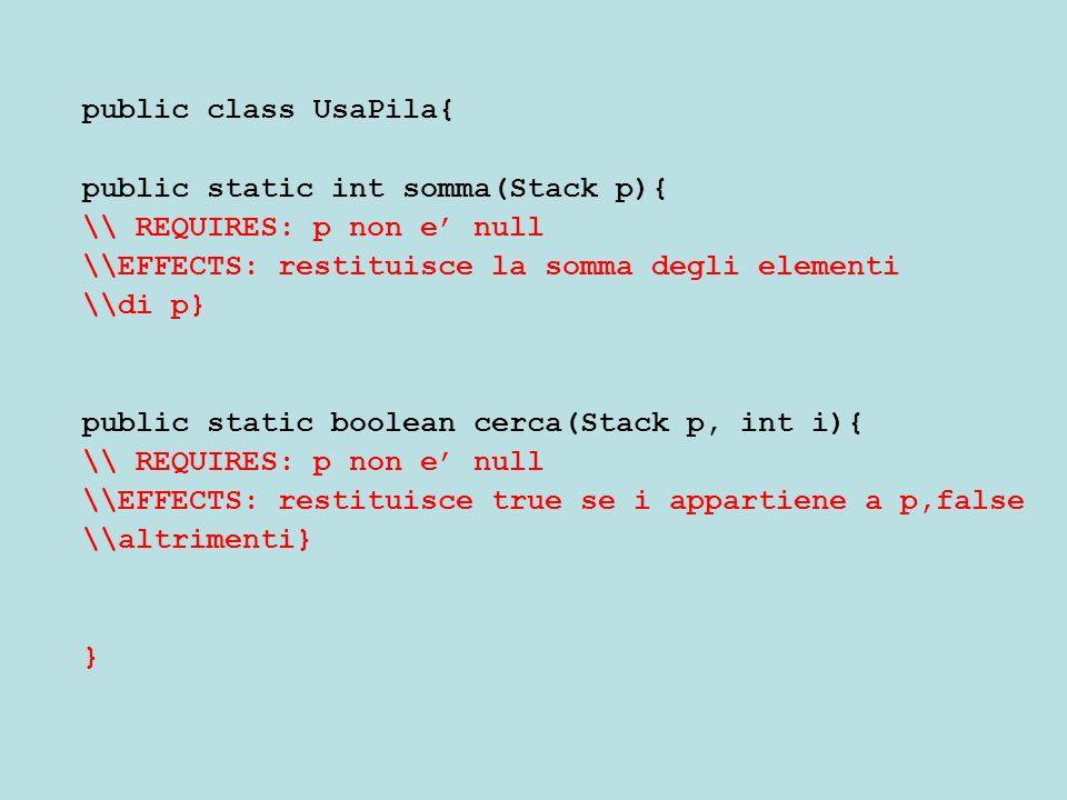 public class UsaPila{ public static int somma(Stack p){ \\ REQUIRES: p non e null \\EFFECTS: restituisce la somma degli elementi \\di p} public static