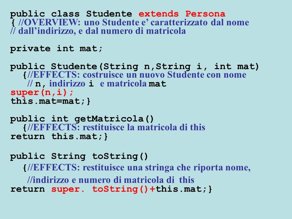 public class Studente extends Persona { //OVERVIEW: uno Studente e caratterizzato dal nome // dallindirizzo, e dal numero di matricola private int mat