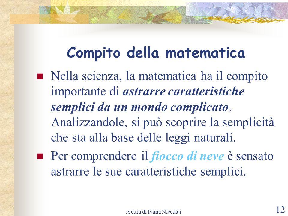 A cura di Ivana Niccolai 12 Compito della matematica Nella scienza, la matematica ha il compito importante di astrarre caratteristiche semplici da un