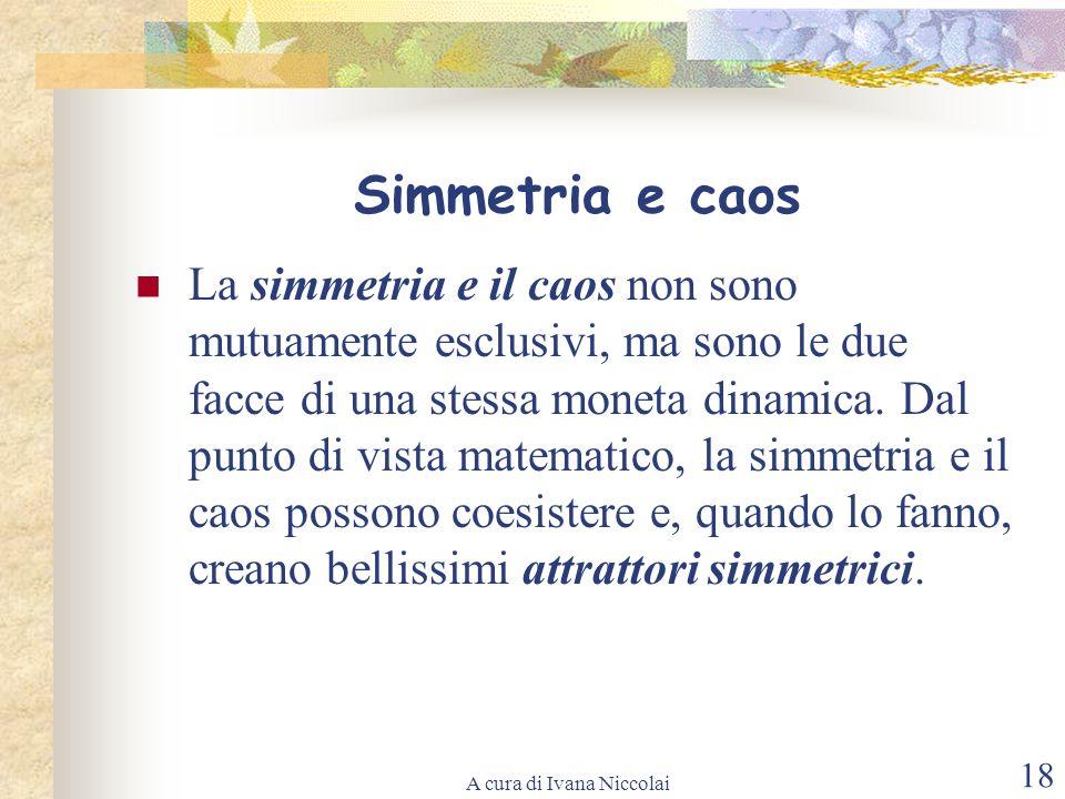 A cura di Ivana Niccolai 18 Simmetria e caos La simmetria e il caos non sono mutuamente esclusivi, ma sono le due facce di una stessa moneta dinamica.