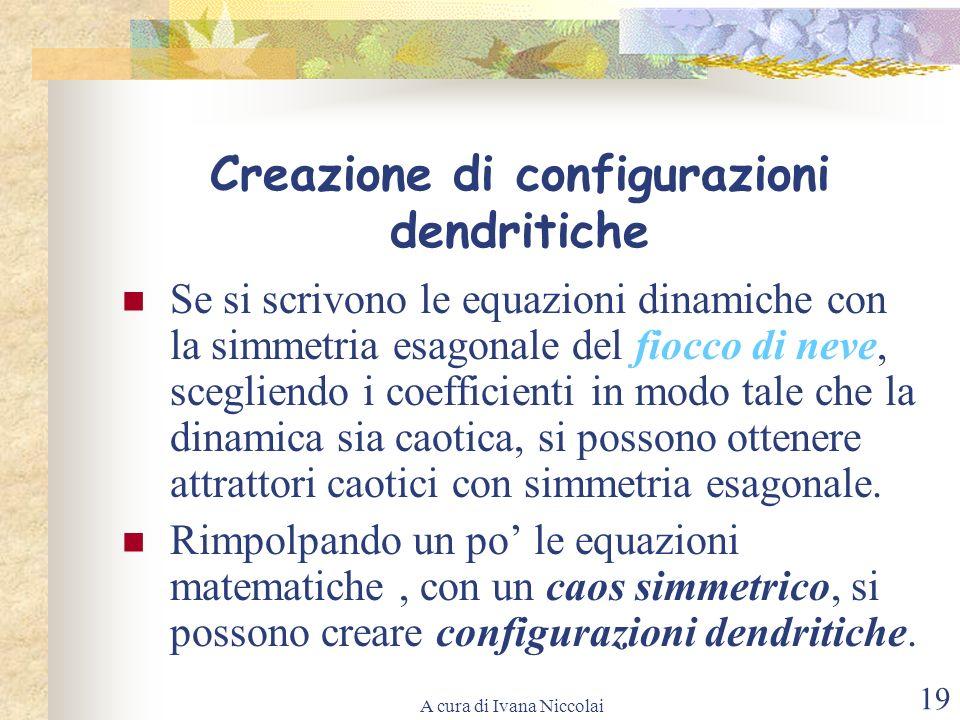 A cura di Ivana Niccolai 19 Creazione di configurazioni dendritiche Se si scrivono le equazioni dinamiche con la simmetria esagonale del fiocco di nev