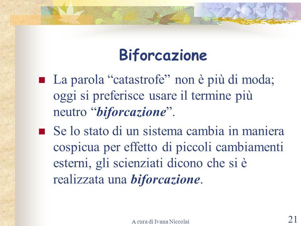 A cura di Ivana Niccolai 21 Biforcazione La parola catastrofe non è più di moda; oggi si preferisce usare il termine più neutro biforcazione. Se lo st