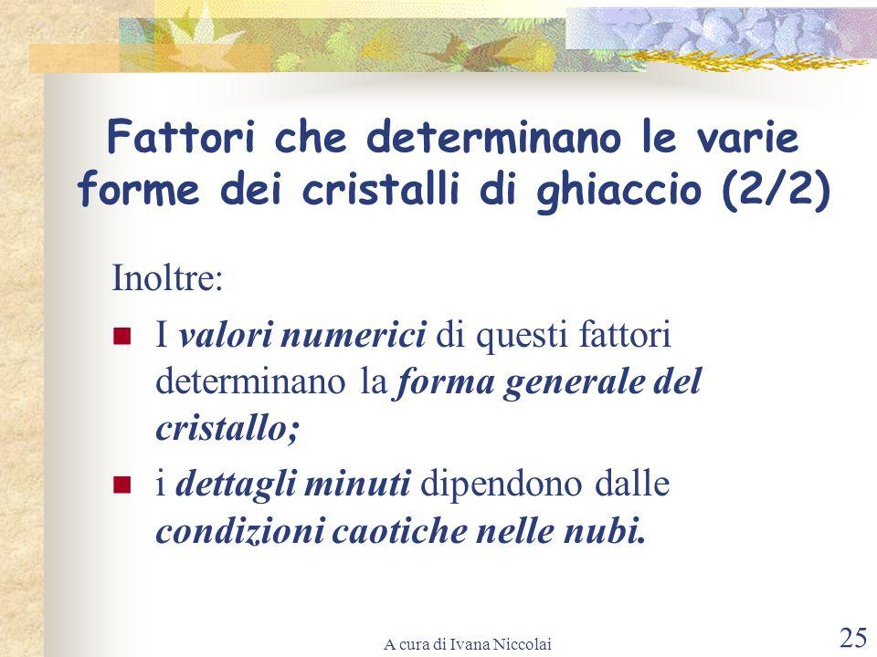 A cura di Ivana Niccolai 25 Inoltre: I valori numerici di questi fattori determinano la forma generale del cristallo; i dettagli minuti dipendono dall