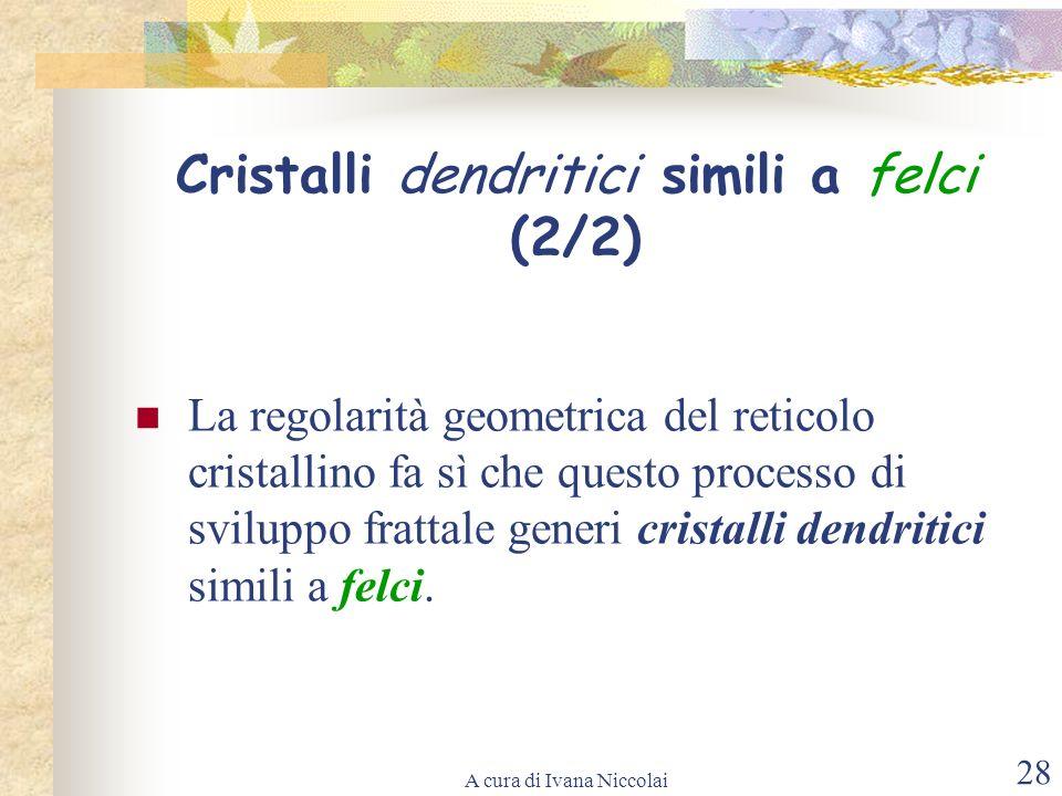 A cura di Ivana Niccolai 28 La regolarità geometrica del reticolo cristallino fa sì che questo processo di sviluppo frattale generi cristalli dendriti