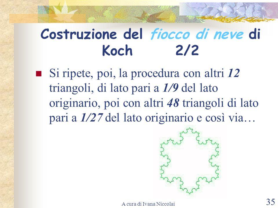 A cura di Ivana Niccolai 35 Costruzione del fiocco di neve di Koch 2/2 Si ripete, poi, la procedura con altri 12 triangoli, di lato pari a 1/9 del lat