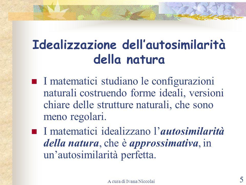 A cura di Ivana Niccolai 5 Idealizzazione dellautosimilarità della natura I matematici studiano le configurazioni naturali costruendo forme ideali, ve