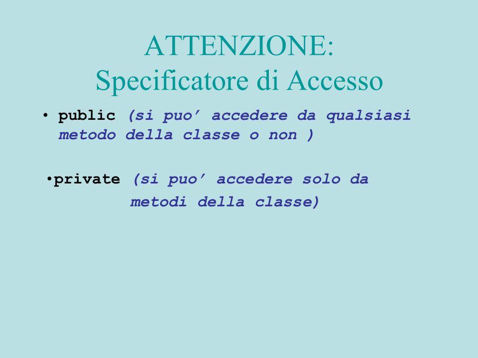 ATTENZIONE: Specificatore di Accesso public (si puo accedere da qualsiasi metodo della classe o non ) private (si puo accedere solo da metodi della classe)