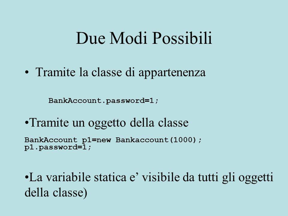 Due Modi Possibili Tramite la classe di appartenenza BankAccount.password=1; Tramite un oggetto della classe BankAccount p1=new Bankaccount(1000); p1.password=1; La variabile statica e visibile da tutti gli oggetti della classe)