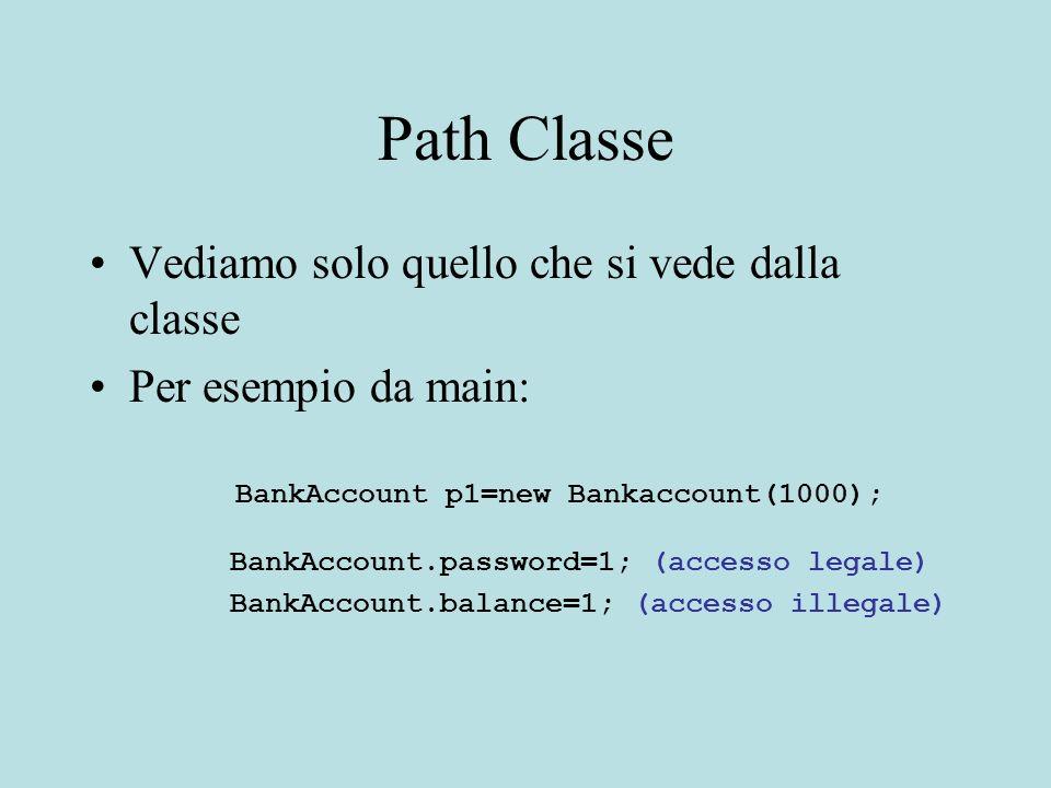 Path Classe Vediamo solo quello che si vede dalla classe Per esempio da main: BankAccount p1=new Bankaccount(1000); BankAccount.password=1; (accesso legale) BankAccount.balance=1; (accesso illegale)