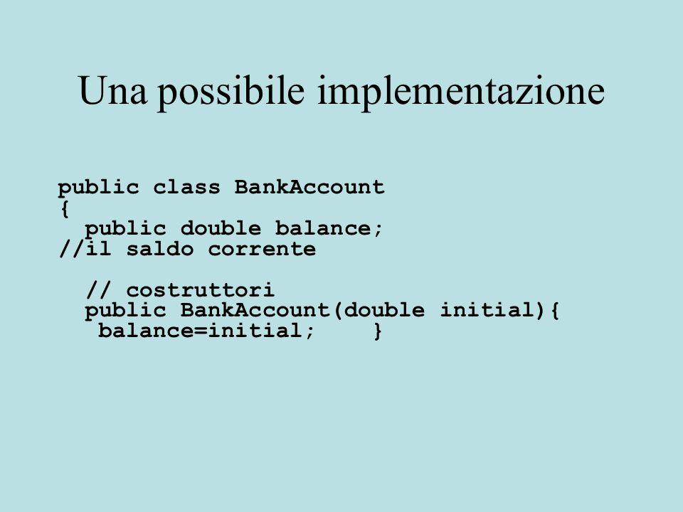 Esempio public void deposit(double amount) { balance = balance + amount;} public BankAccount(double initial){ balance=initial; miapassword=password; password++; } Accesso diretto alle variabili distanza (this implicito) e a quella statica Entrambe sono visibili dagli oggetti della classe