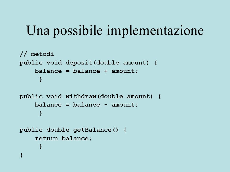 Una possibile implementazione // metodi public void deposit(double amount) { balance = balance + amount; } public void withdraw(double amount) { balance = balance - amount; } public double getBalance() { return balance; }