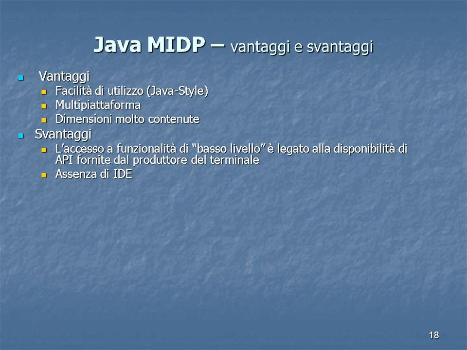18 Java MIDP – vantaggi e svantaggi Vantaggi Vantaggi Facilità di utilizzo (Java-Style) Facilità di utilizzo (Java-Style) Multipiattaforma Multipiattaforma Dimensioni molto contenute Dimensioni molto contenute Svantaggi Svantaggi Laccesso a funzionalità di basso livello è legato alla disponibilità di API fornite dal produttore del terminale Laccesso a funzionalità di basso livello è legato alla disponibilità di API fornite dal produttore del terminale Assenza di IDE Assenza di IDE