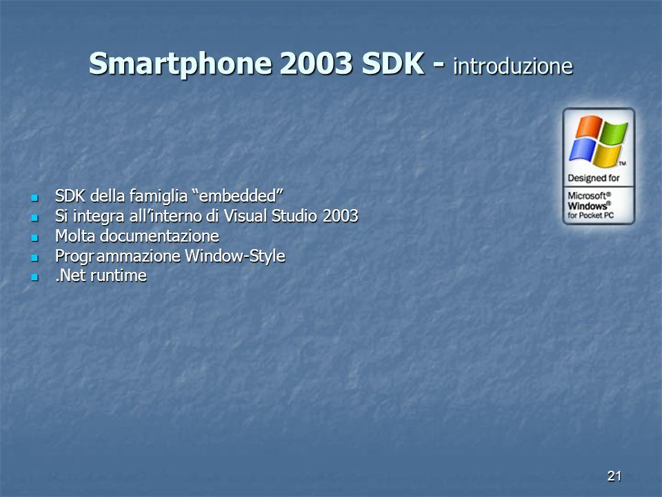 21 Smartphone 2003 SDK - introduzione SDK della famiglia embedded SDK della famiglia embedded Si integra allinterno di Visual Studio 2003 Si integra a