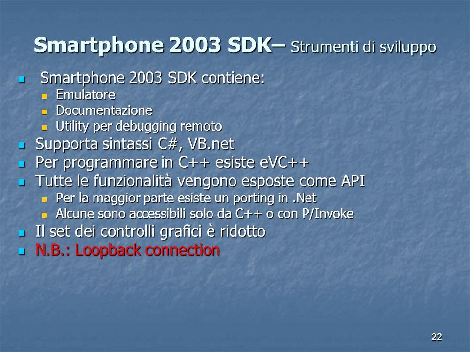 22 Smartphone 2003 SDK– Strumenti di sviluppo Smartphone 2003 SDK contiene: Smartphone 2003 SDK contiene: Emulatore Emulatore Documentazione Documentazione Utility per debugging remoto Utility per debugging remoto Supporta sintassi C#, VB.net Supporta sintassi C#, VB.net Per programmare in C++ esiste eVC++ Per programmare in C++ esiste eVC++ Tutte le funzionalità vengono esposte come API Tutte le funzionalità vengono esposte come API Per la maggior parte esiste un porting in.Net Per la maggior parte esiste un porting in.Net Alcune sono accessibili solo da C++ o con P/Invoke Alcune sono accessibili solo da C++ o con P/Invoke Il set dei controlli grafici è ridotto Il set dei controlli grafici è ridotto N.B.: Loopback connection N.B.: Loopback connection