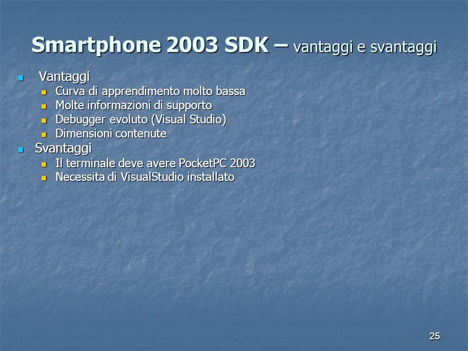 25 Smartphone 2003 SDK – vantaggi e svantaggi Vantaggi Vantaggi Curva di apprendimento molto bassa Curva di apprendimento molto bassa Molte informazioni di supporto Molte informazioni di supporto Debugger evoluto (Visual Studio) Debugger evoluto (Visual Studio) Dimensioni contenute Dimensioni contenute Svantaggi Svantaggi Il terminale deve avere PocketPC 2003 Il terminale deve avere PocketPC 2003 Necessita di VisualStudio installato Necessita di VisualStudio installato