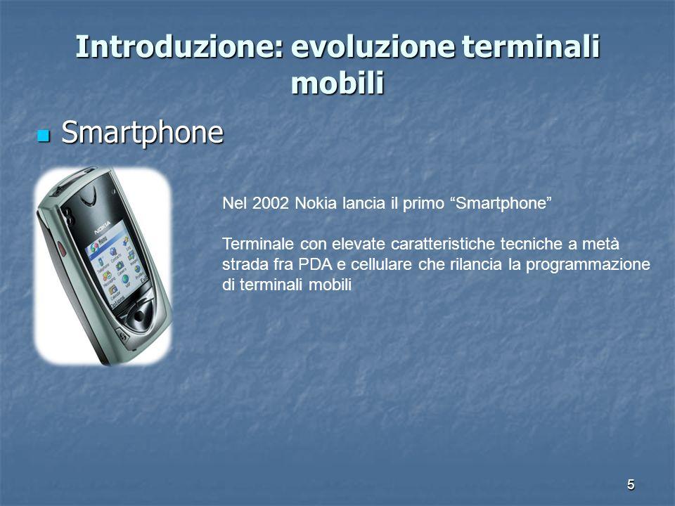 5 Introduzione: evoluzione terminali mobili Smartphone Smartphone Nel 2002 Nokia lancia il primo Smartphone Terminale con elevate caratteristiche tecniche a metà strada fra PDA e cellulare che rilancia la programmazione di terminali mobili