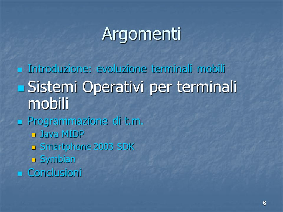 6 Argomenti Introduzione: evoluzione terminali mobili Introduzione: evoluzione terminali mobili Sistemi Operativi per terminali mobili Sistemi Operativi per terminali mobili Programmazione di t.m.