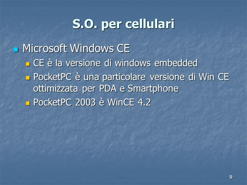 9 S.O. per cellulari Microsoft Windows CE Microsoft Windows CE CE è la versione di windows embedded CE è la versione di windows embedded PocketPC è un