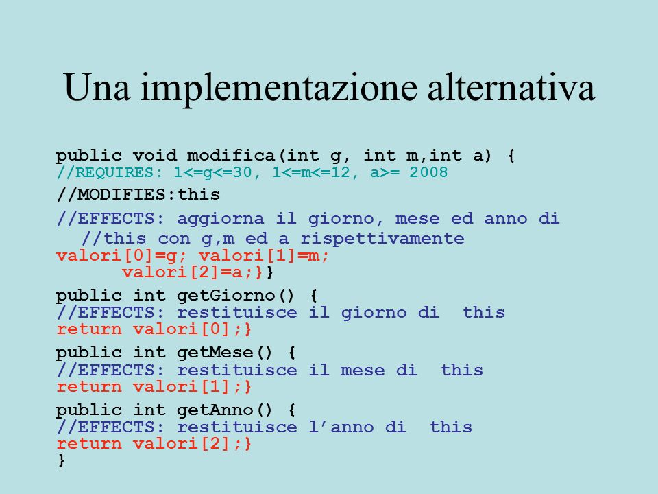 Una implementazione alternativa public void modifica(int g, int m,int a) { //REQUIRES: 1 = 2008 //MODIFIES:this //EFFECTS: aggiorna il giorno, mese ed anno di //this con g,m ed a rispettivamente valori[0]=g; valori[1]=m; valori[2]=a;}} public int getGiorno() { //EFFECTS: restituisce il giorno di this return valori[0];} public int getMese() { //EFFECTS: restituisce il mese di this return valori[1];} public int getAnno() { //EFFECTS: restituisce lanno di this return valori[2];} }