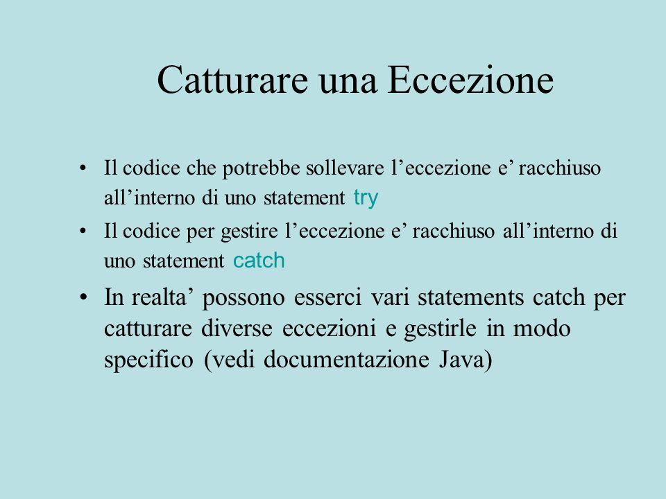 Catturare una Eccezione Il codice che potrebbe sollevare leccezione e racchiuso allinterno di uno statement try Il codice per gestire leccezione e racchiuso allinterno di uno statement catch In realta possono esserci vari statements catch per catturare diverse eccezioni e gestirle in modo specifico (vedi documentazione Java)