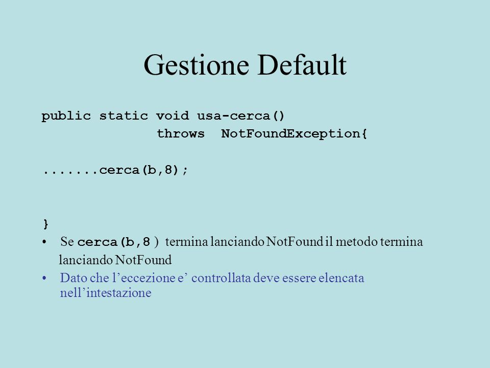 Gestione Default public static void usa-cerca() throws NotFoundException{.......cerca(b,8); } Se cerca(b,8 ) termina lanciando NotFound il metodo termina lanciando NotFound Dato che leccezione e controllata deve essere elencata nellintestazione