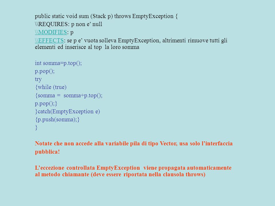 public static void sum (Stack p) throws EmptyException { \\REQUIRES: p non e null \\MODIFIES\\MODIFIES: p \\EFFECTS\\EFFECTS: se p e vuota solleva EmptyException, altrimenti rimuove tutti gli elementi ed inserisce al top la loro somma int somma=p.top(); p.pop(); try {while (true) {somma = somma+p.top(); p.pop();} }catch(EmptyException e) {p.push(somma);} } Notate che non accede alla variabile pila di tipo Vector, usa solo linterfaccia pubblica.