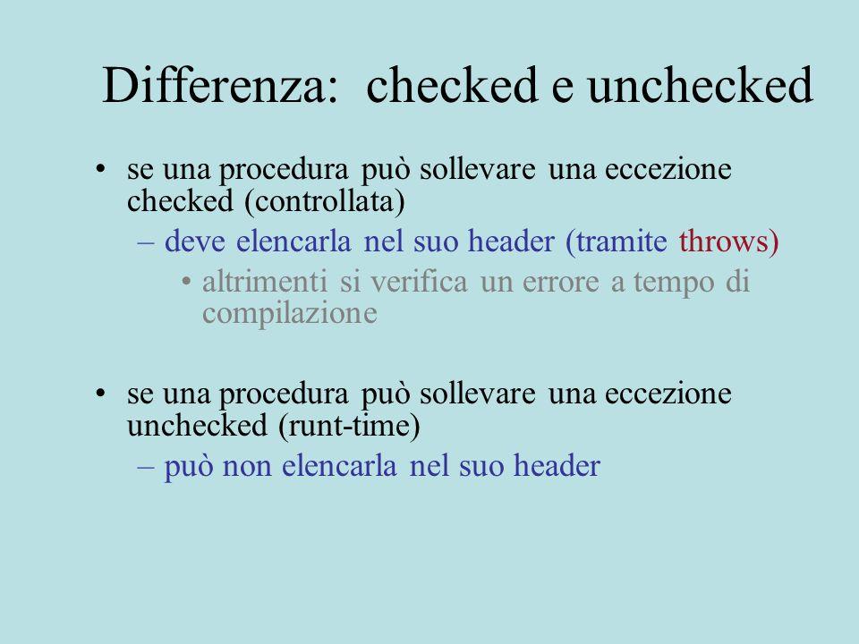 Differenza: checked e unchecked se una procedura può sollevare una eccezione checked (controllata) –deve elencarla nel suo header (tramite throws) altrimenti si verifica un errore a tempo di compilazione se una procedura può sollevare una eccezione unchecked (runt-time) –può non elencarla nel suo header
